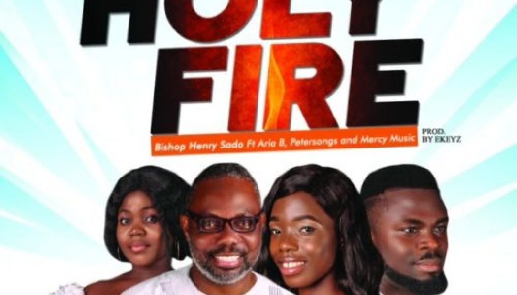 Bishop Henry Sado – Holy Fire ft Petersongs, Aria B & Mercy Music